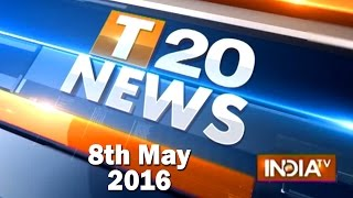 T 20 News | 8th May, 2016 (Part 1) - India TV