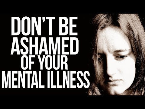Why You Shouldn't Be Ashamed Of Your Mental Illness