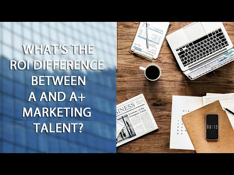 What's the ROI Difference Between A and A+ Marketing Talent?