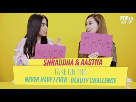 Shraddha & Aastha Take On The Never Have I Ever - Beauty Challenge - POPxo Beauty