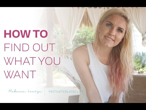 How To Find Out What You Want In Life | Rebecca Louise