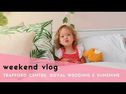WEEKEND VLOG - TRAFFORD CENTRE, ROYAL WEDDING & SUNSHINE