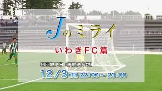 【Jのミライ】#17(いわきFC篇) 2017年12月3日(日)初回放送