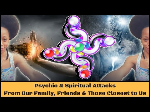 Psychic & Spiritual Attacks Pt. 1: From Our Family, Friends & Those Closest to Us