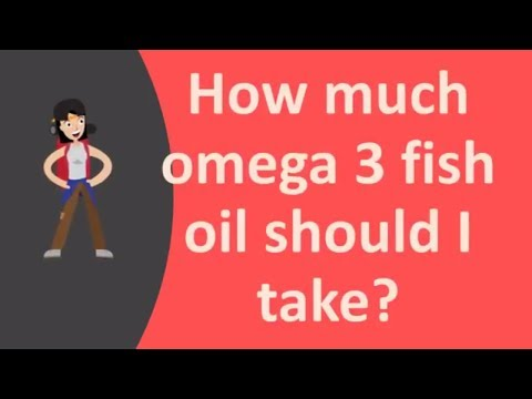How much omega 3 fish oil should I take ?