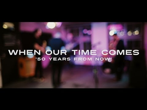 When Our Time Comes - 50 Years From Now