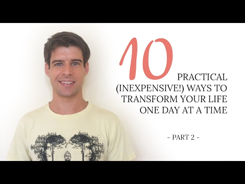 10 Practical (inexpensive!) Ways To Transform Your Life One Day At A Time (Part II)