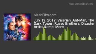 July 19, 2017: Valerian, Ant-Man, The Dark Tower, Russo Brothers, Disaster Artist & More