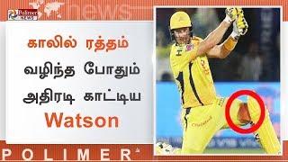 காலில் ரத்தம் வழிந்த போதும் அதிரடி காட்டிய வாட்சன்   #WatsonBloodiedLeg   #WatsonCSK   #IPL