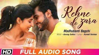 Rehne Do Zara   Full Audio Song   Madhubanti Bagchi   Rohit Khandelwal   Harshita G    Anurag Saikia