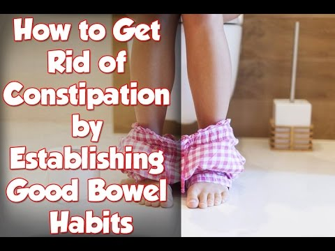 How to Get Rid of Constipation by Establishing Good Bowel Habits