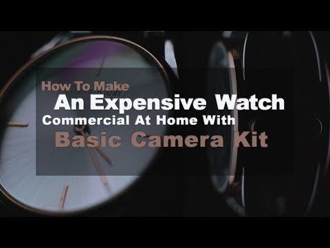 How to make an expensive watch commercial at home with basic camera kit