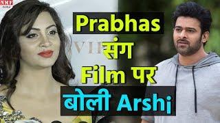 Prabhas के साथ film करने पर Arshi ने दिया ऐसा Reaction
