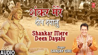 शंकर मेरे दीन दयालु Shankar Mere Deen Dayalu I SANJAY GIRI I New Shiv Bhajan I Full Audio Song