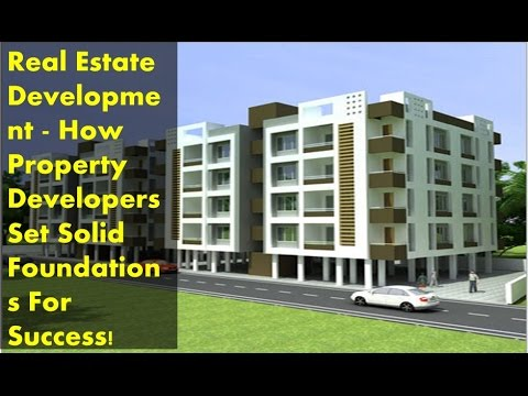 Real Estate Development - How Property Developers Set Solid Foundations For Success!