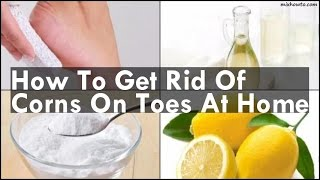 How To Get Rid Of Corns On Toes At Home