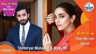 Parey Hut Love Special   Say It All With Iffat Omar Episode 2 Part 2    Sheheryar Munawar & Maya Ali