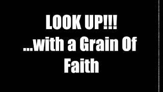 LOOK UP!!!...with a Grain Of Faith.