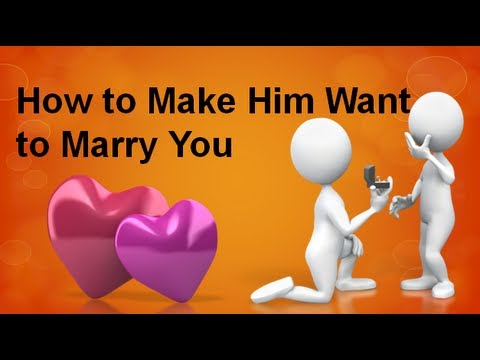 How To Make Him Want To Marry You