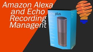 Alexa Privacy Concerns - Amazon Alexa Recording Management, History, and Deletion