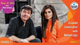 A Candid Conversation with Noman Ijaz   Say It All With Iffat Omar   Episode 1 - Part 1