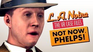 NOT NOW, PHELPS! (LA NOIRE VR)