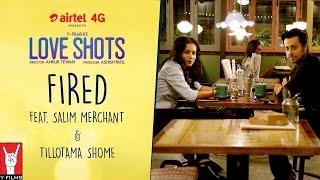 Love Shots - Full Film #5: Fired feat. Salim Merchant | Tillotama Shome