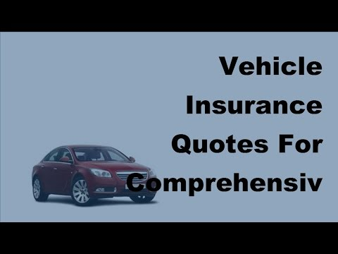 Vehicle Insurance Quotes For Comprehensive Insurance - Is It The Right Choice  -2017 Vehicle Insuran