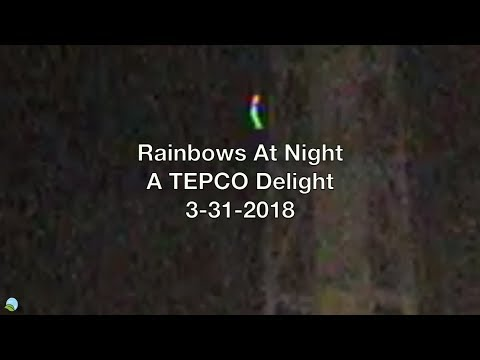 Rainbows At Night A TEPCO Delight 3-31-2018 | Organic Slant