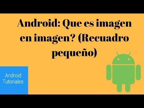 Android: Que es imagen en imagen? (Recuadro pequeño)