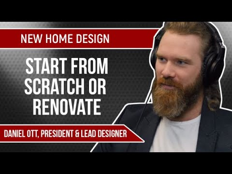 New Home Design | How To Decide Whether To Start From Scratch Or Renovate