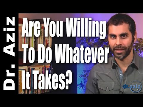 Are You Willing To Do Whatever It Takes? | Dr. Aziz - Confidence Coach