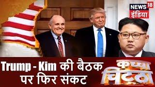 Trump - Kim की बैठक पर फिर संकट | Trump ग़ुर्राए, Kim गिड़गिड़ाए | Kachcha Chittha | News18 India