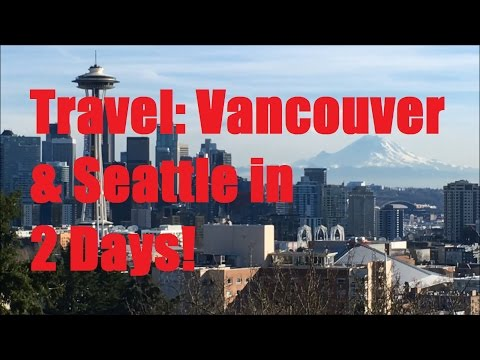 Travel: 2 Days in Vancouver and Seattle in 5 Minutes!