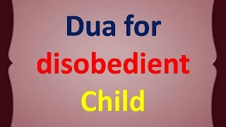How to make your child obedient and Grovel :– Islamic 100 Percent working Dua