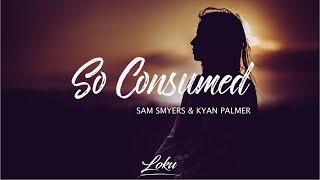 Sam Smyers - So Consumed ft. Kyan Palmer