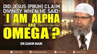 "DID JESUS (PBUH) CLAIM DIVINITY WHEN HE SAID: ""I AM ALPHA AND OMEGA""? - DR ZAKIR NAIK"