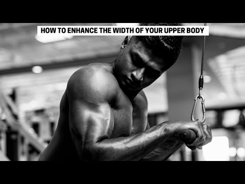 HOW TO ENHANCE THE WIDTH OF YOUR UPPER BODY