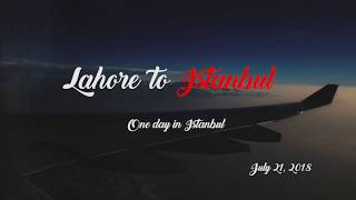 Lahore to Istanbul - One day in Istanbul - Travel Video - July 21, 2018