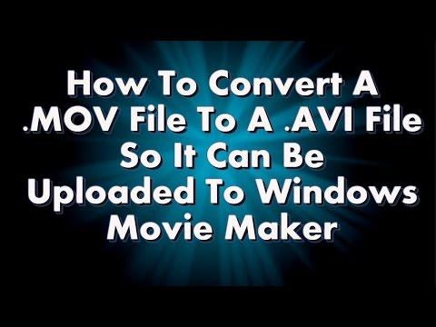 How to Convert MOV Videos to AVI Videos so they Upload to Windows Movie Maker