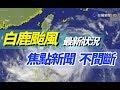 【完整公開】LIVE 白鹿颱風 最新狀況 焦點新聞 不間斷