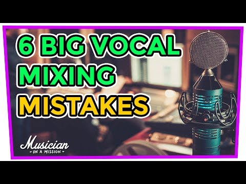6 BIG VOCAL MIXING MISTAKES (2018) | musicianonamission.com - Mix School #33