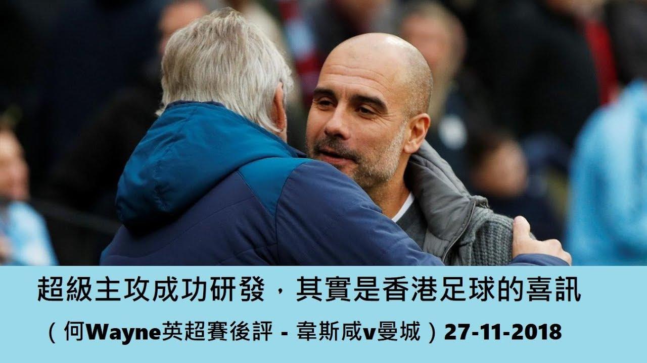超級主攻成功研發,其實是香港足球的喜訊(何Wayne英超賽後評 - 韋斯咸v曼城)27-11-2018