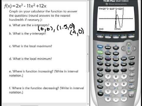 Graph on calculator and find x-intercepts, y-intercept, local max and min, increasing and decreasing