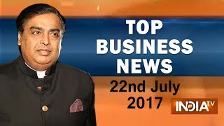 Top Business News | 22nd July, 2017