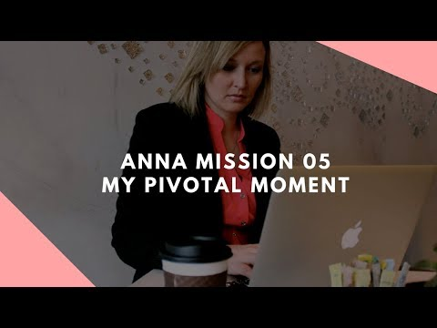 My Pivotal Moment - ANNA MISSION 05