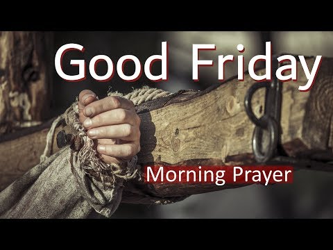 MORNING PRAYER - GIVING THANKS FOR WHAT JESUS CHRIST DID FOR US - GOOD FRIDAY