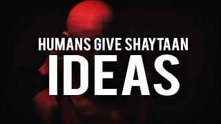 HUMANS GIVE SHAYTAAN IDEAS