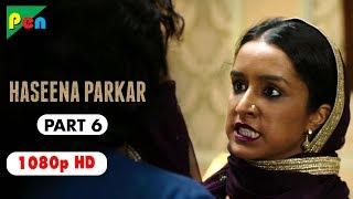 Haseena Parkar Full Movie HD 1080p | Shraddha Kapoor & Siddhanth Kapoor | Bollywood Movie | Part 6