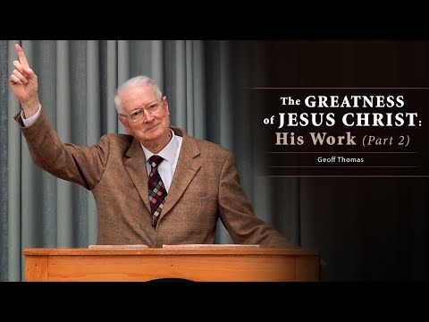 The Greatness of Jesus Christ: His Work (Part 2) - Geoff Thomas